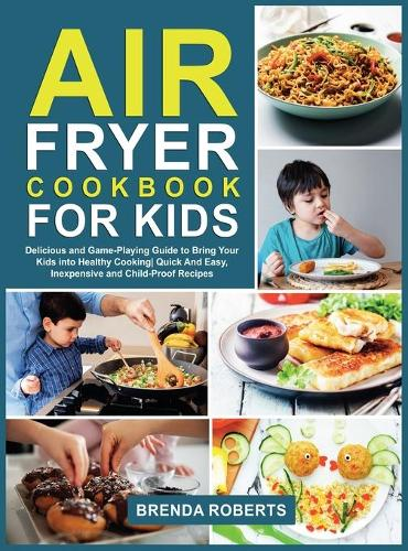 Air Fryer Cookbook for Kids: Delicious and Game-Playing Guide to Bring Your Kids Into Healthy Cooking Quick And Easy, Inexpensive and Child-Proof Recipes - Cookbook for Everyone 4 (Hardback)