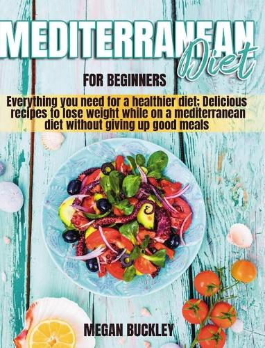 Mediterranean Diet for Beginners: Everything you Need for a Healthier Diet; Delicious Recipes to Lose Weight while on a Mediterranean Diet Without Giving up Good Meals (Hardback)