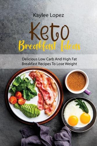 Keto Breakfast Ideas: Delicious Low Carb And High Fat Breakfast Recipes To Lose Weight (Paperback)