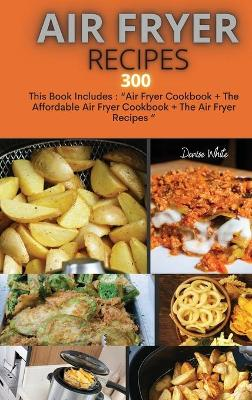 Air Fryer Recipes 300: This Book Includes: Air Fryer Cookbook + The Affordable Air Fryer Cookbook + The Air Fryer Recipes (Hardback)