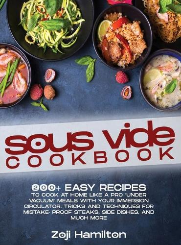 """Sous Vide Cookbook: 200+ Easy Recipes To Cook At Home Like A Pro """"Under Vacuum"""" Meals With Your Immersion Circulator. Tricks And Techniques For Mistake- Proof Steaks, Side Dishes, And Much More (Hardback)"""