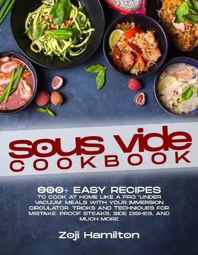 """Sous Vide Cookbook: 200+ Easy Recipes To Cook At Home Like A Pro """"Under Vacuum"""" Meals With Your Immersion Circulator. Tricks And Techniques For Mistake- Proof Steaks, Side Dishes, And Much More (Paperback)"""
