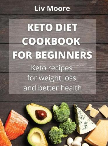 Keto Diet Cookbook for Beginners: Keto recipes for weight loss and better health (Hardback)