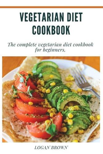 Vegetarian Diet Cookbook: The Complete Vegetarian Diet Cookbook For Beginners (Paperback)