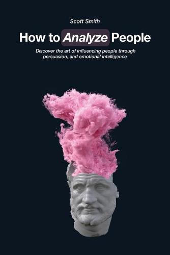 How to Analyze People: Discover the art of influencing people through persuasion, and emotional intelligence (Paperback)