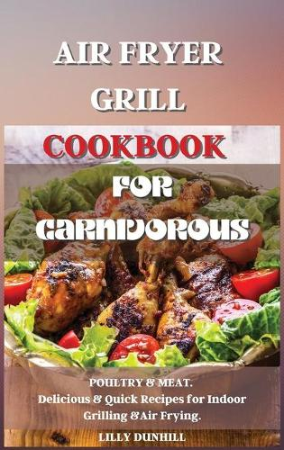Air Fryer Grill Cookbook for Carnivorous.: POULTRY and MEAT. Delicious and Quick Recipes for Indoor Grilling and Air Frying. (Hardback)