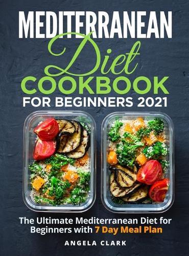 Mediterranean Diet Cookbook for Beginners 2021: The Ultimate Mediterranean Diet for Beginners with 7 Day Meal Plan (Hardback)