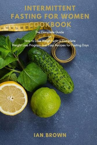 Intermittent Fasting for Women Cookbook: The Complete Guide on How to Lose Weight with complete Weight Loss Program and Easy Recipes for Fasting Days (Paperback)