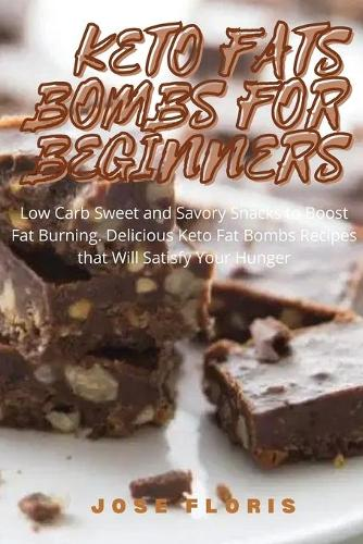 Keto Fats Bombs for Beginners: Low Carb Sweet and Savory Snacks to Boost Fat Burning. Delicious Keto Fat Bombs Recipes that Will Satisfy Your Hunger (Paperback)