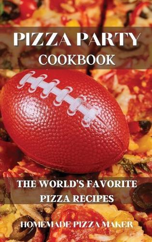 Pizza Party Cookbook: The World's Favorite Pizza Recipes (Hardback)