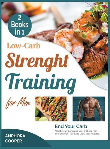 Low-Carb Strength Training for Men [2 in 1]: End Your Carb Attachment, Customize Your Diet and Plan Your Optimal Training to Grow Your Muscles (Hardback)