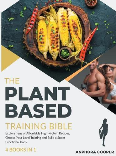 The Plant-Based Training Bible [4 in 1]: Explore Tens of Affordable High-Protein Recipes, Choose Your Level Training and Build a Super Functional Body (Hardback)