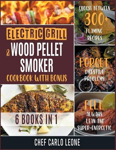 Electric Grill and Wood Pellet Smoker Cookbook with Bonus [6 IN 1]: Choose between 300+ Flaming Recipes, Forget Digestive Problems, Fell always Lean and Super-Energetic (Paperback)
