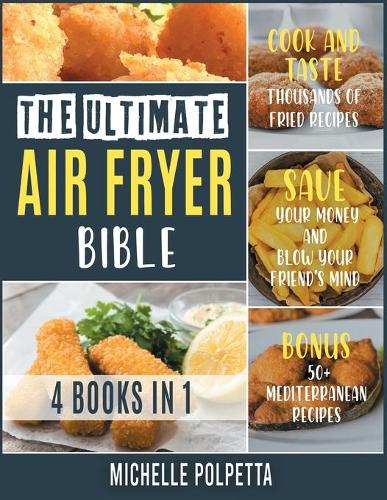 The Ultimate Air Fryer Bible [4 IN 1]: Cook and Taste Thousands of Fried Recipes, Save Your Money and Blow Your Friend's Mind. BONUS: 50+ Mediterranean Recipes (Paperback)