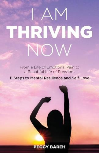 I Am Thriving Now: From a Life of Emotional Pain to a Beautiful Life of Freedom: 11 Steps to Mental Resilience and Self-Love (Paperback)