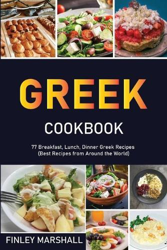 Greek Cookbook: 77 Breakfast, Lunch, Dinner Greek Recipes (Best Recipes from Around the World) (Paperback)