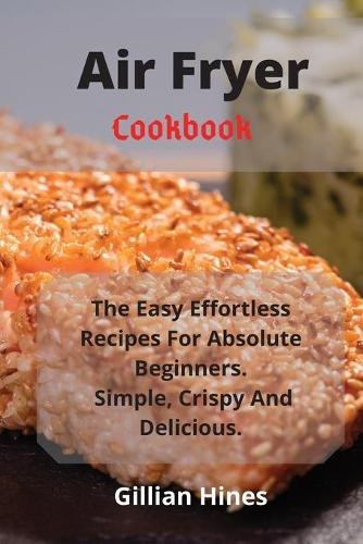 Air Fryer Cookbook: The Easy Effortless Recipes For Absolute Beginners. Simple, Crispy And Delicious. (Paperback)