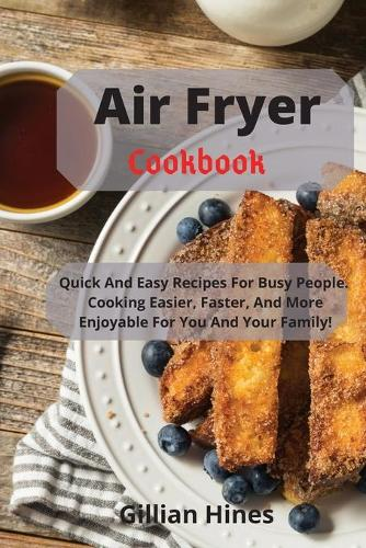 Air Fryer Cookbook: Quick And Easy Recipes For Busy People. Cooking Easier, Faster, And More Enjoyable For You And Your Family! (Paperback)