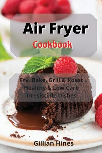 Air Fryer Cookbook: Fry, Bake, Grill & Roast Healthy & Low Carb Irresistible Dishes (Paperback)