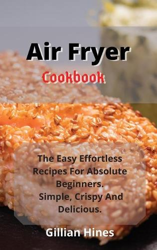 Air Fryer Cookbook: The Easy Effortless Recipes For Absolute Beginners. Simple, Crispy And Delicious. (Hardback)