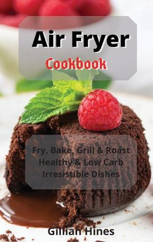 Air Fryer Cookbook: Fry, Bake, Grill & Roast Healthy & Low Carb Irresistible Dishes (Hardback)