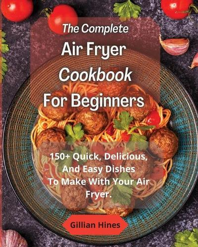 The Complete Air Fryer Cookbook For Beginners: 150+ Quick, Delicious, And Easy Dishes To Make With Your Air Fryer. (Paperback)