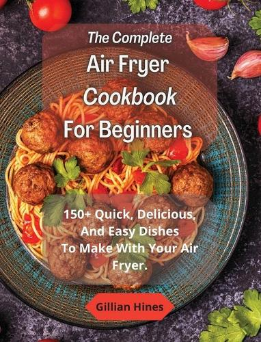 The Complete Air Fryer Cookbook For Beginners: 150+ Quick, Delicious, And Easy Dishes To Make With Your Air Fryer. (Hardback)