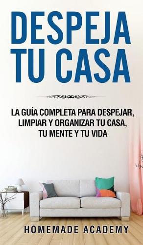 Despeja Tu Casa: La guia completa para despejar, limpiar y organizar tu casa, tu mente y tu vida declutter home (Spanish Version) (Hardback)