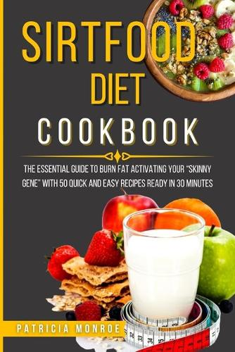 Sirtfood Diet Cookbook: The Essential Guide to Burn Fat Activating Your Skinny Gene with 50 Quick and Easy Recipes Ready in 30 Minutes (Paperback)