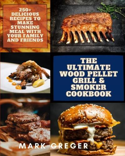 The Ultimate Wood Pellet Grill & Smoker Cookbook: 250+ Delicious Recipes to Make Stunning Meal with Your Family and Friends (Paperback)