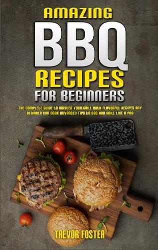 Amazing BBQ Recipes for Beginners: The Complete Guide to Master Your Grill with Flavorful Recipes Any Beginner Can Cook Advanced Tips to BBQ and Grill like a Pro (Hardback)