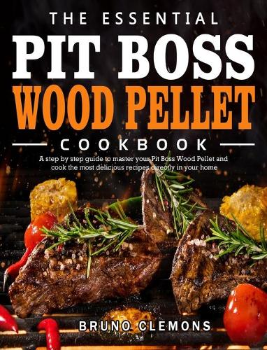 The Essential Pit Boss Wood Pellet Cookbook: A step by step guide to master your Pit Boss Wood Pellet and cook the most delicious recipes directly in your home (Hardback)
