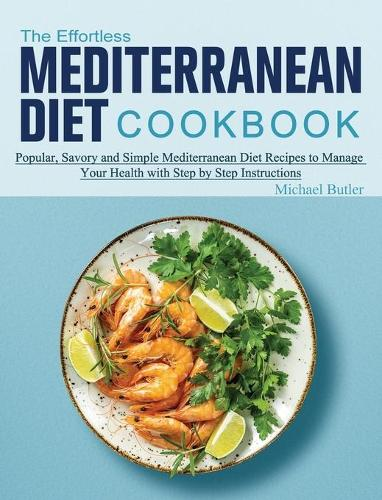 The Effortless Mediterranean Diet Cookbook: Popular, Savory and Simple Mediterranean Diet Recipes to Manage Your Health with Step by Step Instructions (Hardback)