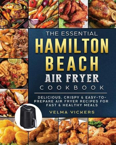 The Essential Hamilton Beach Air Fryer Cookbook: Delicious, Crispy & Easy-to-Prepare Air Fryer Recipes for Fast & Healthy Meals (Paperback)
