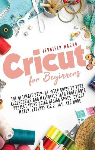 Cricut for Beginners: The Ultimate Step-by-Step Guide to Turn Accessories and Materials into Profitable Project Ideas Using Design Space, Cricut Maker, Explore Air 2, Joy, and More - Cricut Mastery J.M. 1 (Hardback)