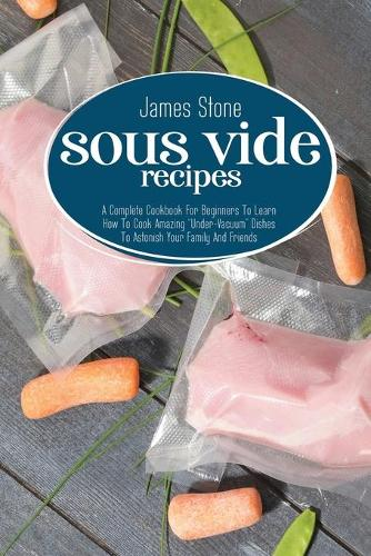 """Sous Vide Recipes: A Complete Cookbook For Beginners To Learn How To Cook Amazing """"Under-Vacuum"""" Dishes To Astonish Your Family And Friends (Paperback)"""