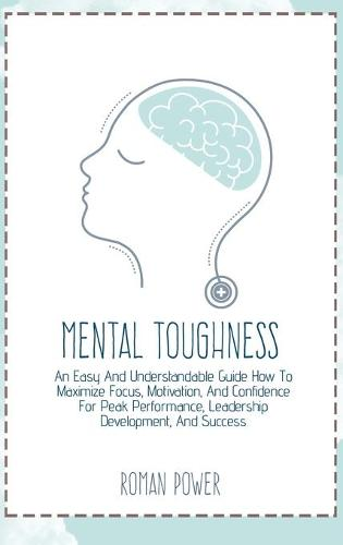 Mental Toughness: An Easy And Understandable Guide How To Maximize Focus, Motivation, And Confidence For Peak Performance, Leadership Development, And Success (Hardback)