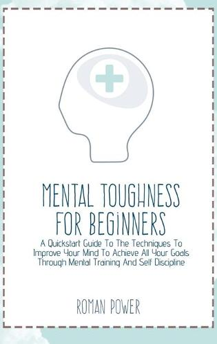 Mental Toughness For Beginners: A Quickstart Guide To The Techniques To Improve Your Mind To Achieve All Your Goals Through Mental Training And Self Discipline (Hardback)