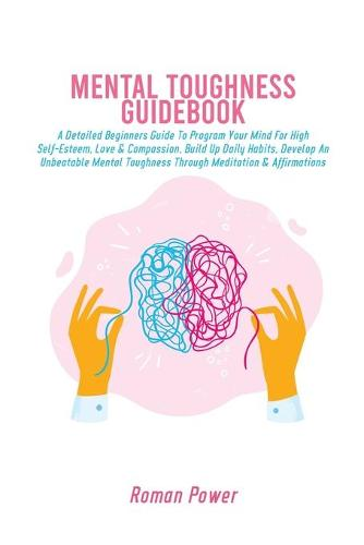 Mental Toughness Guidebook: A Detailed Beginners Guide To Program Your Mind For High Self-Esteem, Love & Compassion, Build Up Daily Habits, Develop An Unbeatable Mental Toughness Through Meditation & Affirmations (Paperback)