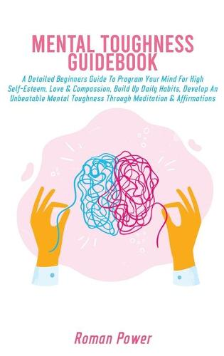 Mental Toughness Guidebook: A Detailed Beginners Guide To Program Your Mind For High Self-Esteem, Love & Compassion, Build Up Daily Habits, Develop An Unbeatable Mental Toughness Through Meditation & Affirmations (Hardback)