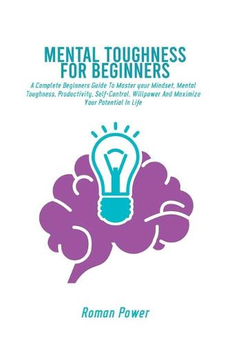Mental Toughness For Beginners: A Complete Beginners Guide To Master your Mindset, Mental Toughness, Productivity, Self-Control, Willpower And Maximize Your Potential In Life (Paperback)