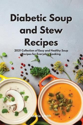 Diabetic Soup and Stew Recipes: 2021 Collection of Easy and Healthy Soup Recipes for Everyday Cooking (Paperback)