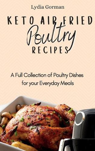Keto Air Fried Poultry Recipes: A Full Collection of Poultry Dishes for your Everyday Meals (Hardback)