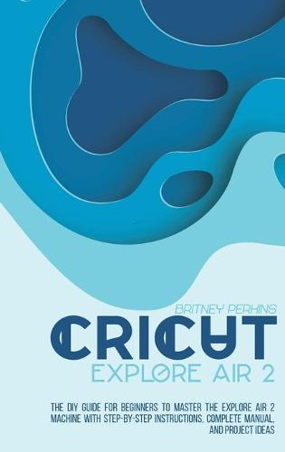Cricut Explore Air 2: the DIY Guide for Beginners to Master the Explore Air 2 Machine with Step-by-Step Instructions, Complete Manual, and Project Ideas (Hardback)