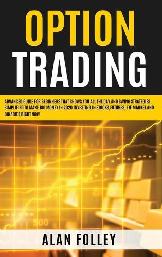 Option Trading: Advanced Guide for Beginners that Shows you All the Day and Swing Strategies Simplified To Make Big Money in 2020 investing in Stocks, Futures, ETF Market and Binaries RIGHT NOW (Hardback)