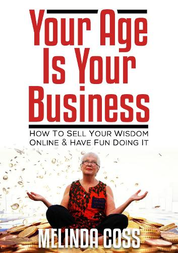 Your Age is Your Business: How to sell your wisdom online and have fun doing it (Paperback)