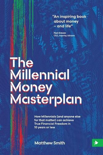 The Millennial Money Masterplan: How Millennials (and anyone else for that matter) can achieve True Financial Freedom in 10 years or less (Paperback)