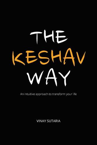 The Keshav Way: An intuitive approach to transform your life (Paperback)
