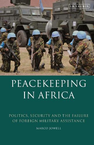 Peacekeeping in Africa: Politics, Security and the Failure of Foreign Military Assistance (Paperback)