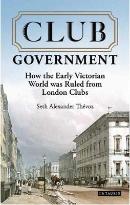 Club Government: How the Early Victorian World was Ruled from London Clubs (Paperback)